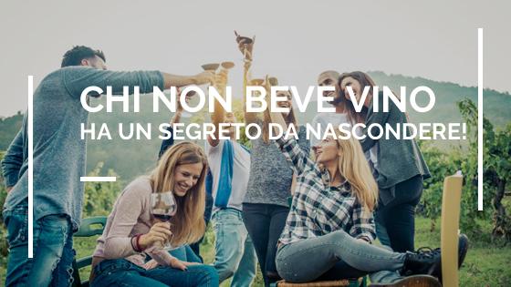 Chi non beve vino ha un segreto da nascondere!